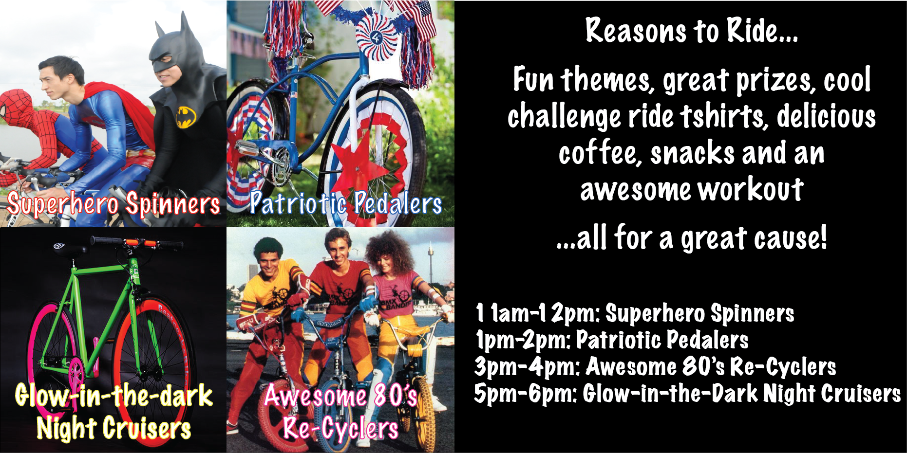 Reasons to Ride...  Fun themes, great prizes, cool  challenge ride tshirts, delicious coffee, snacks and an  awesome workout  ...all for a great cause!  11am-12pm: Superhero Spinners 1pm-2pm: Patriotic Pedalers 3pm-4pm: Awesome 80's Re-Cyclers 5pm-6pm: Glow-in-the-Dark Night Cruisers